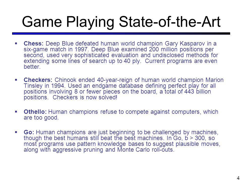 Game Playing State-of-the-Art  Chess: Deep Blue defeated human world champion Gary Kasparov in a six-game match in 1997. Deep Blue examined 200 milli