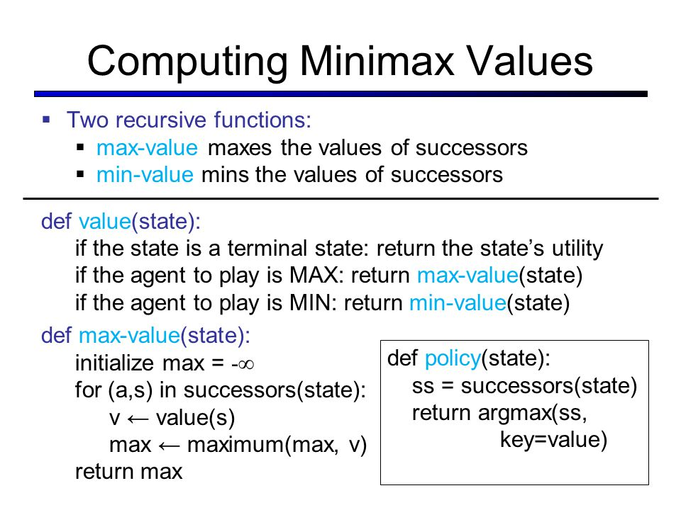 Computing Minimax Values  Two recursive functions:  max-value maxes the values of successors  min-value mins the values of successors def value(sta