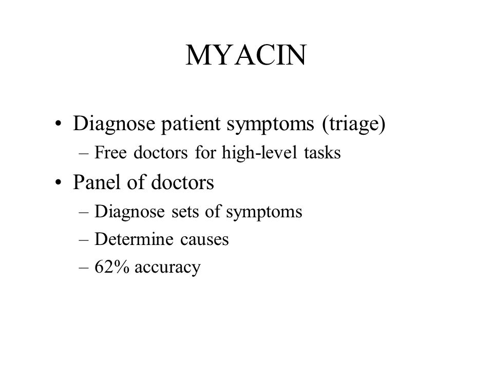 MYACIN Diagnose patient symptoms (triage) –Free doctors for high-level tasks Panel of doctors –Diagnose sets of symptoms –Determine causes –62% accuracy