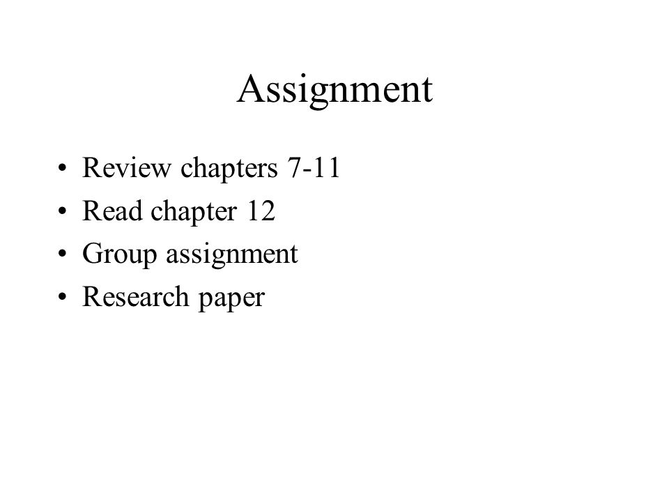 Assignment Review chapters 7-11 Read chapter 12 Group assignment Research paper