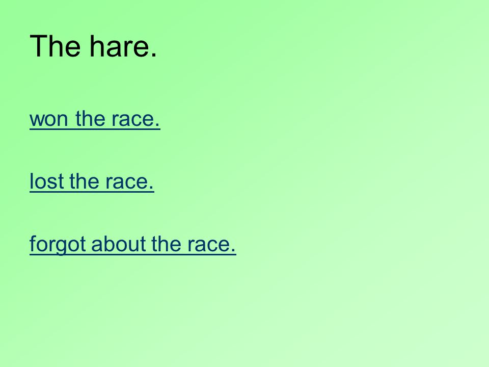The hare. won the race. lost the race. forgot about the race.