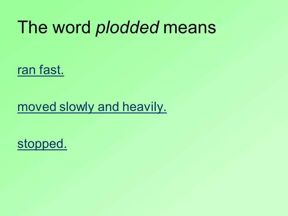 The word plodded means ran fast. moved slowly and heavily. stopped.