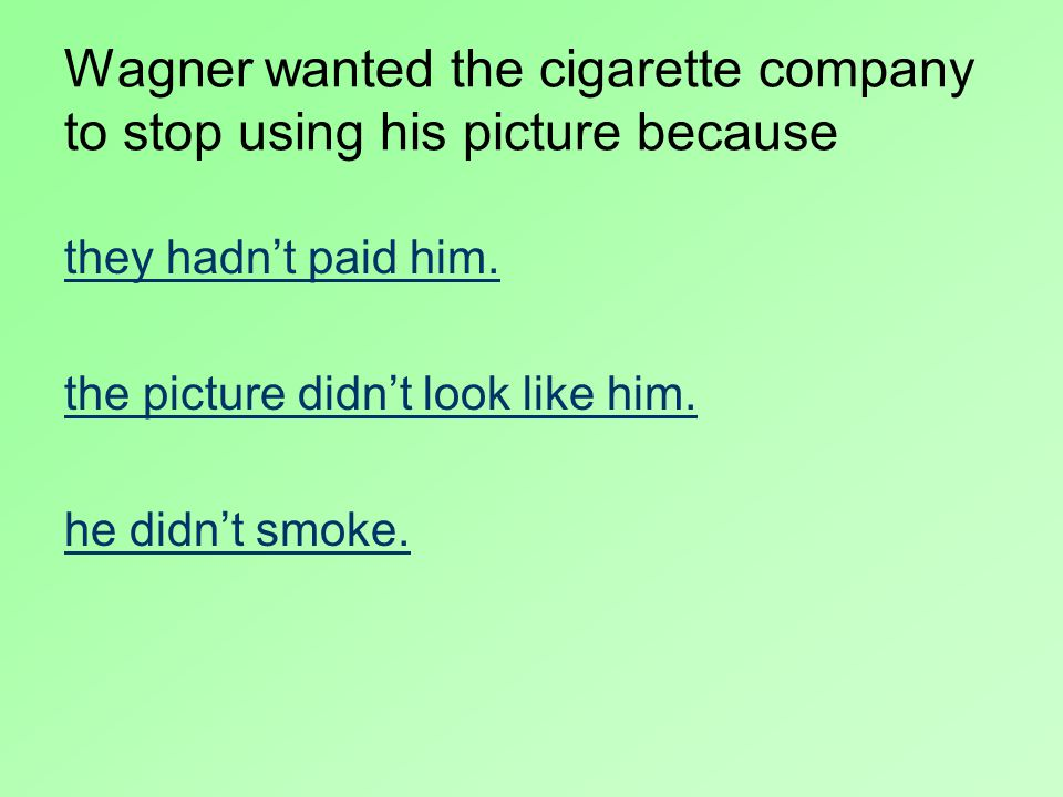 Wagner wanted the cigarette company to stop using his picture because they hadn't paid him.