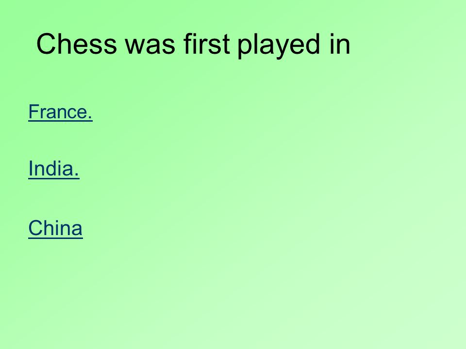 Chess was first played in France. India. China