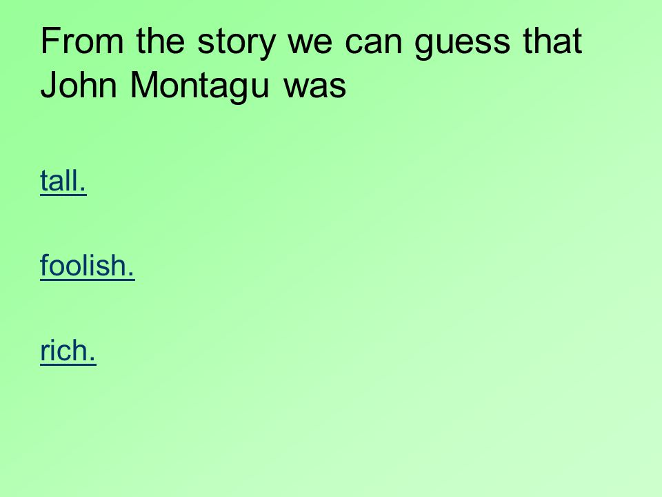 From the story we can guess that John Montagu was tall. foolish. rich.