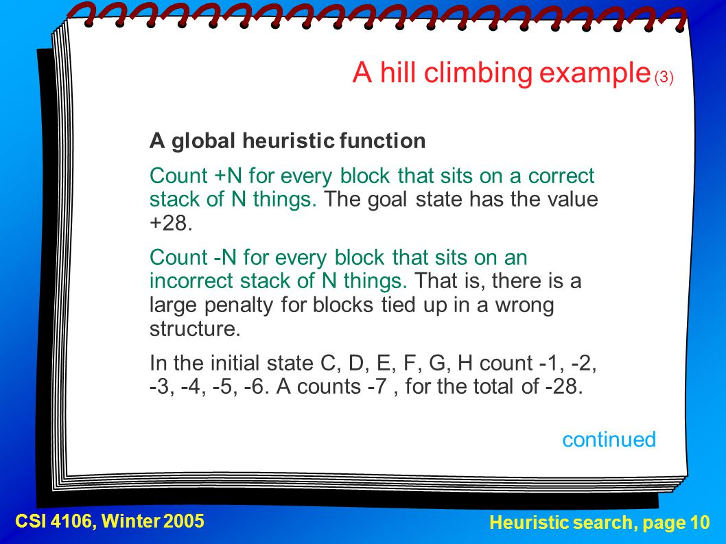Heuristic search, page 10 CSI 4106, Winter 2005 A hill climbing example (3) A global heuristic function Count +N for every block that sits on a correc