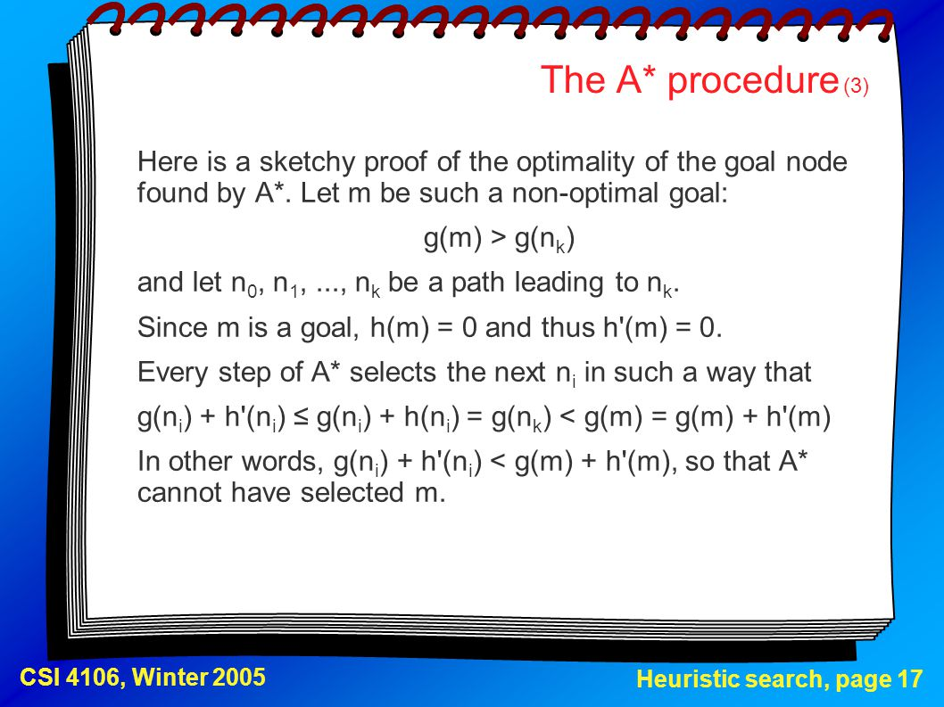 Heuristic search, page 17 CSI 4106, Winter 2005 The A* procedure (3) Here is a sketchy proof of the optimality of the goal node found by A*. Let m be
