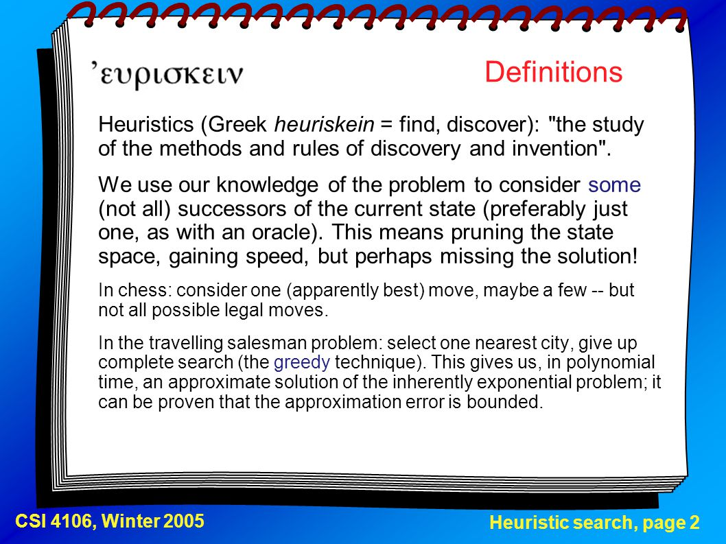 Heuristic search, page 13 CSI 4106, Winter 2005 Simulated annealing (2) The algorithm, one of the versions select a heuristic function f; set C, the current node, to any initial node; set t, the current time, to 0; let schedule(x) be a table of temperatures ; loop t = t + 1; if schedule(t) = 0, return C; select at random N, any child of C; if f(N) > f(C), set C to N, otherwise set C to N with probability e (f(N)-f(C))/schedule(t) ;