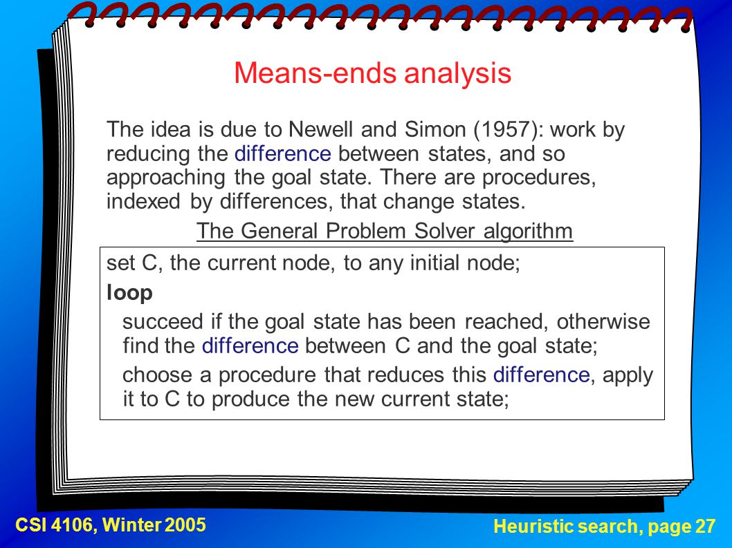 Heuristic search, page 27 CSI 4106, Winter 2005 Means-ends analysis The idea is due to Newell and Simon (1957): work by reducing the difference betwee