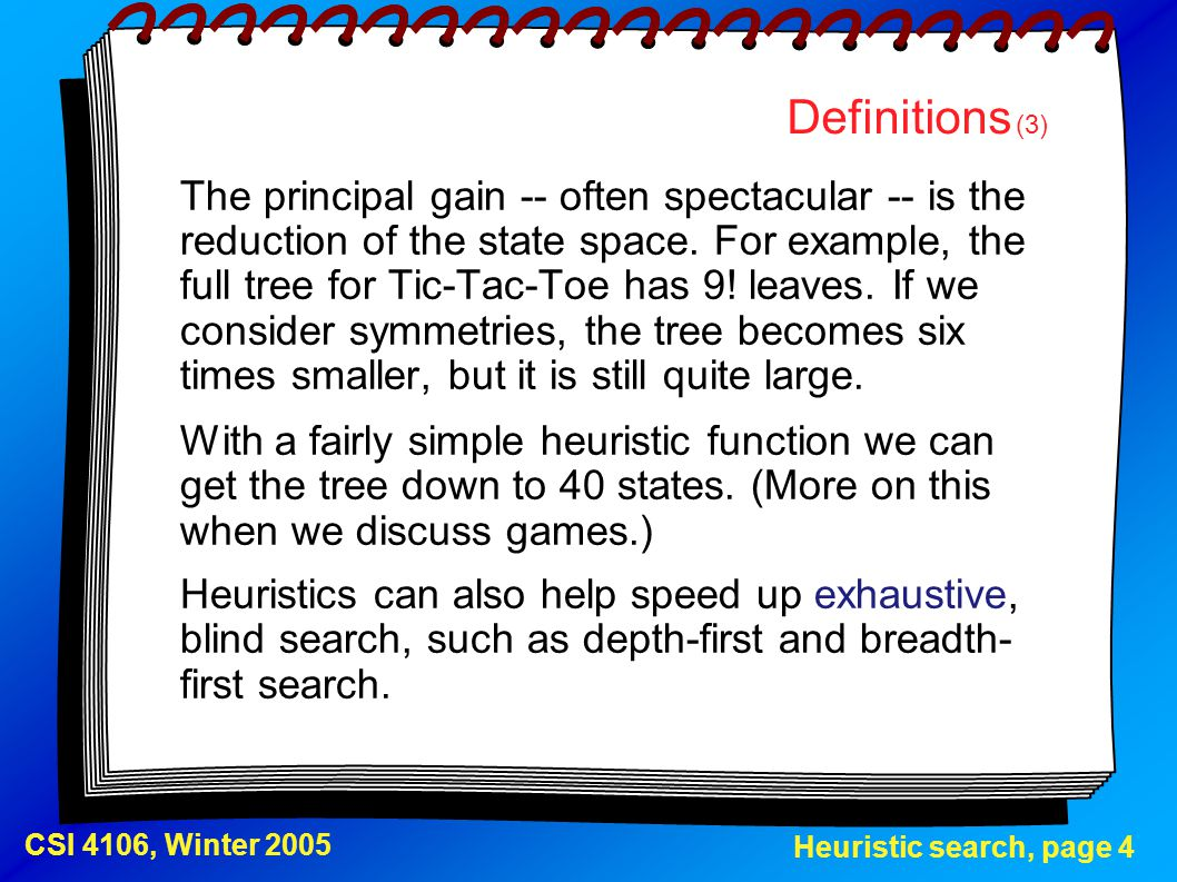 Heuristic search, page 4 CSI 4106, Winter 2005 Definitions (3) The principal gain -- often spectacular -- is the reduction of the state space. For exa