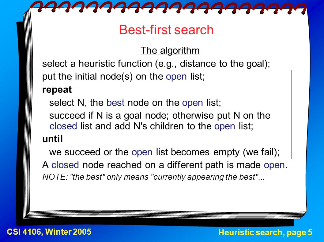 Heuristic search, page 5 CSI 4106, Winter 2005 Best-first search The algorithm select a heuristic function (e.g., distance to the goal); put the initi
