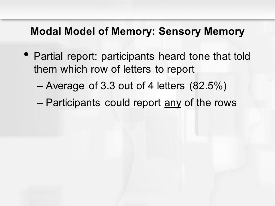 Modal Model of Memory: Sensory Memory Partial report: participants heard tone that told them which row of letters to report –Average of 3.3 out of 4 l