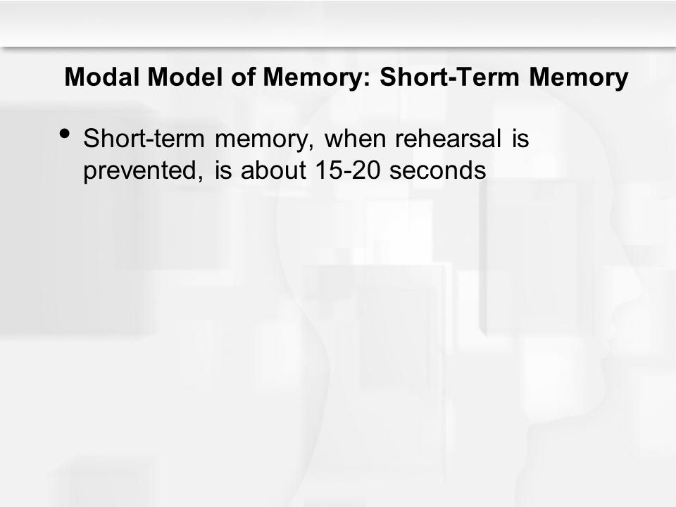 Modal Model of Memory: Short-Term Memory Short-term memory, when rehearsal is prevented, is about 15-20 seconds