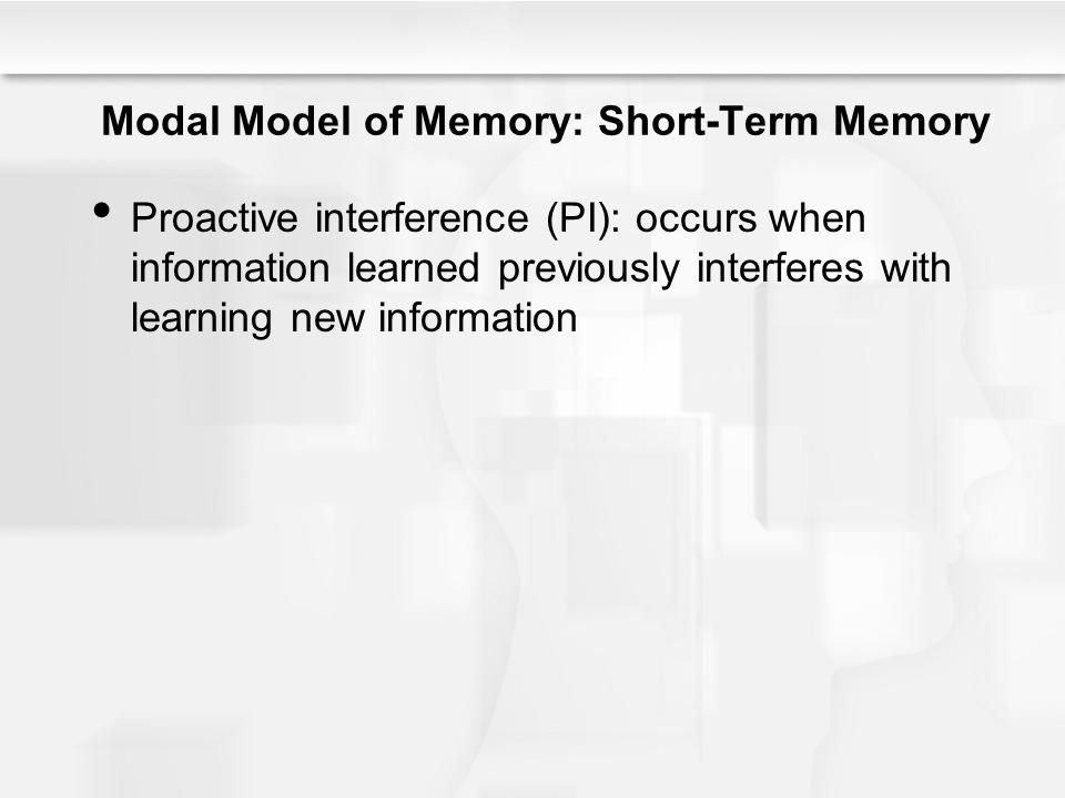 Modal Model of Memory: Short-Term Memory Proactive interference (PI): occurs when information learned previously interferes with learning new informat