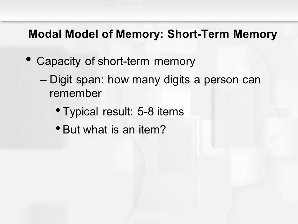 Modal Model of Memory: Short-Term Memory Capacity of short-term memory –Digit span: how many digits a person can remember Typical result: 5-8 items Bu