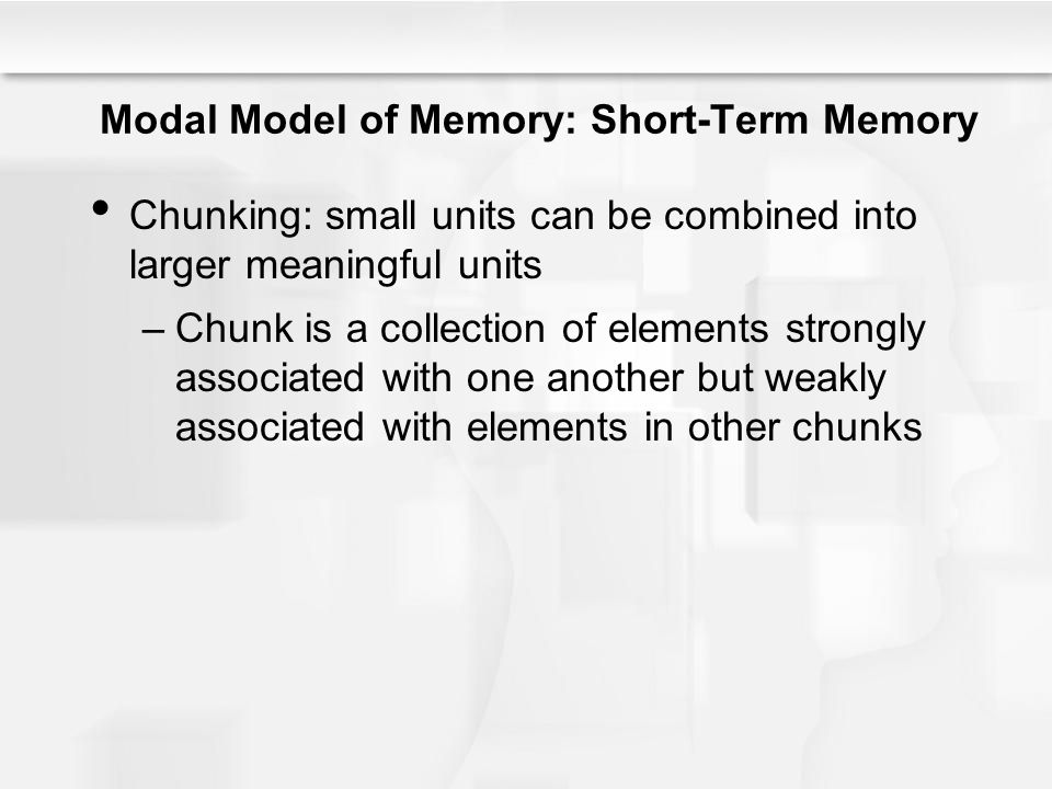 Modal Model of Memory: Short-Term Memory Chunking: small units can be combined into larger meaningful units –Chunk is a collection of elements strongl