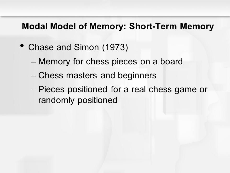 Modal Model of Memory: Short-Term Memory Chase and Simon (1973) –Memory for chess pieces on a board –Chess masters and beginners –Pieces positioned fo