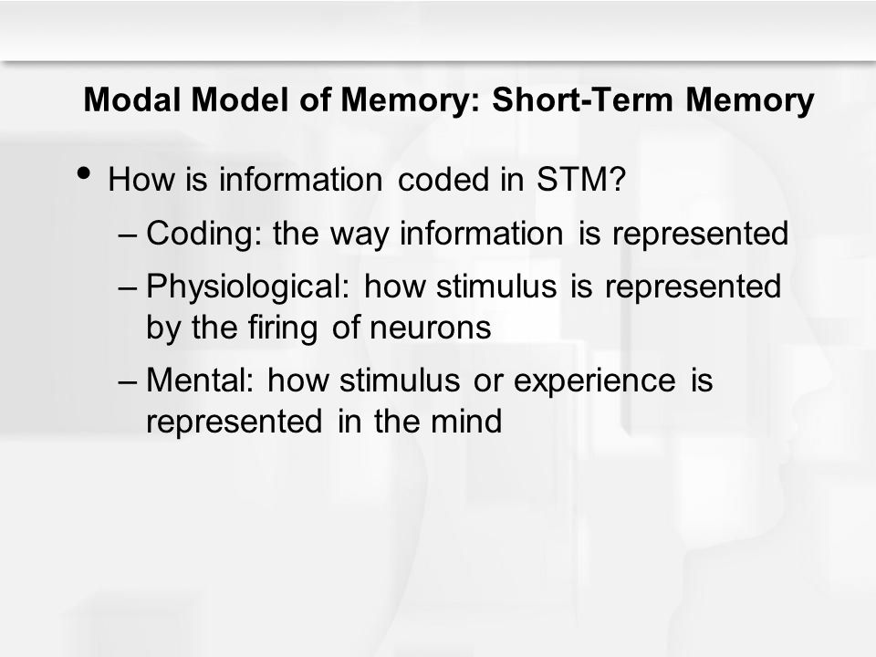 Modal Model of Memory: Short-Term Memory How is information coded in STM? –Coding: the way information is represented –Physiological: how stimulus is