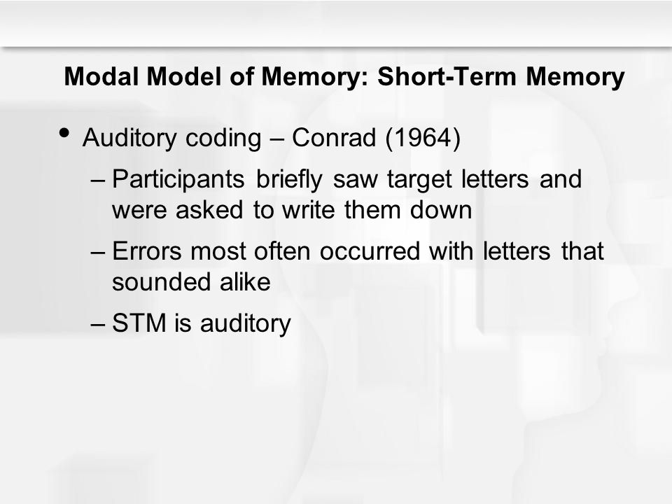 Modal Model of Memory: Short-Term Memory Auditory coding – Conrad (1964) –Participants briefly saw target letters and were asked to write them down –E