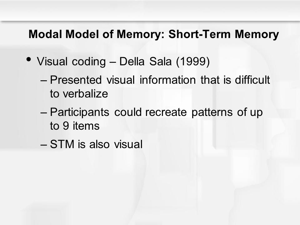 Modal Model of Memory: Short-Term Memory Visual coding – Della Sala (1999) –Presented visual information that is difficult to verbalize –Participants