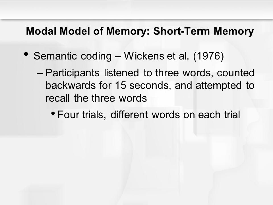 Modal Model of Memory: Short-Term Memory Semantic coding – Wickens et al. (1976) –Participants listened to three words, counted backwards for 15 secon