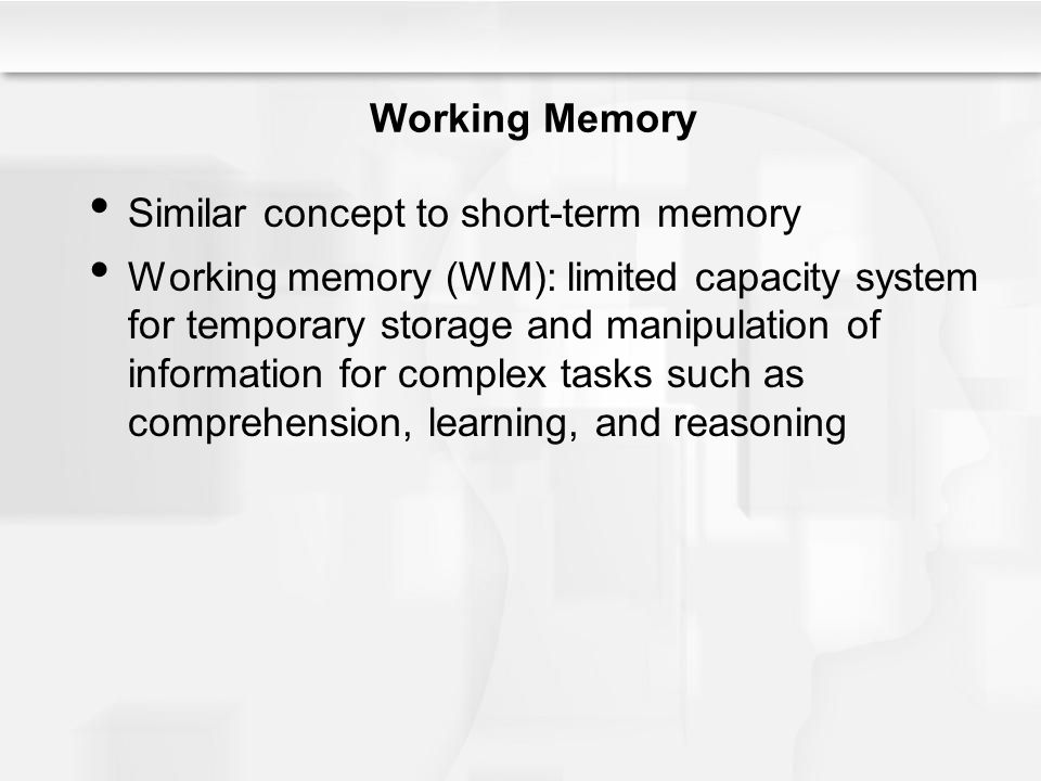 Working Memory Similar concept to short-term memory Working memory (WM): limited capacity system for temporary storage and manipulation of information