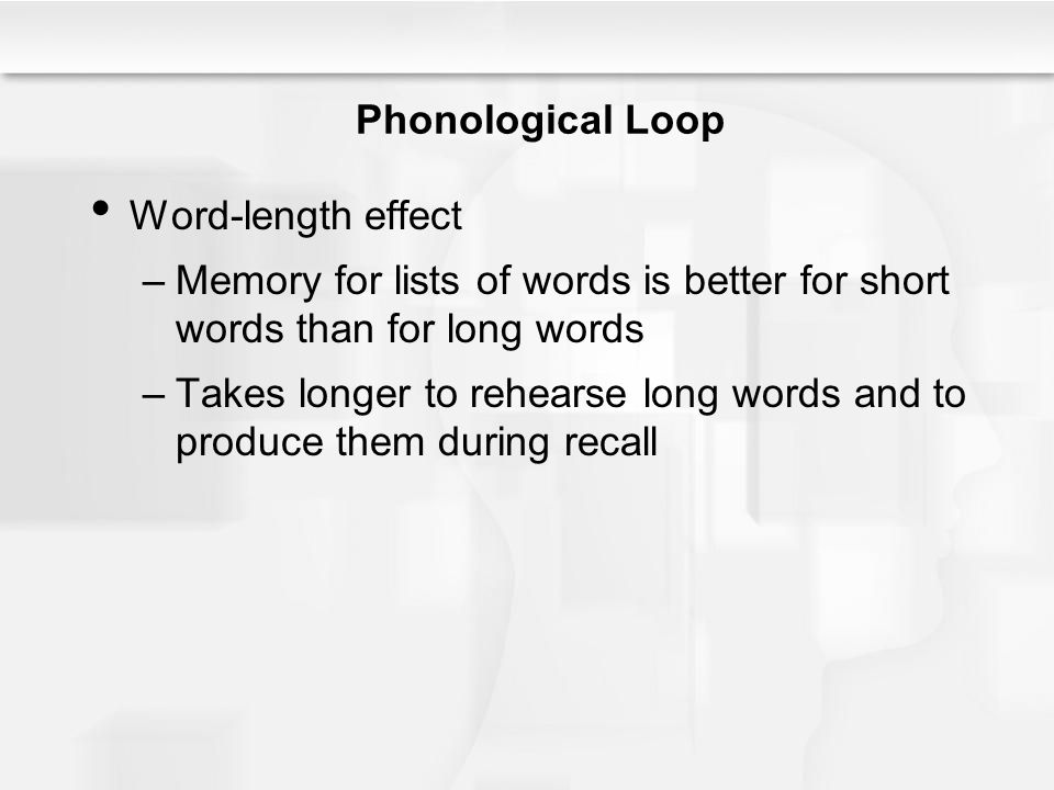 Phonological Loop Word-length effect –Memory for lists of words is better for short words than for long words –Takes longer to rehearse long words and