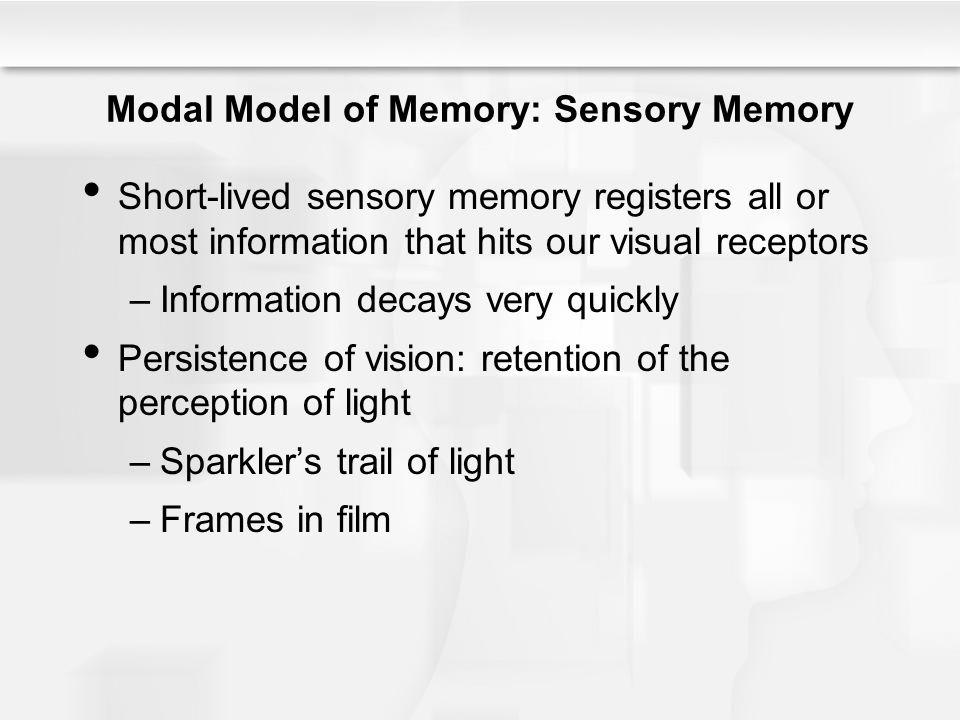 Modal Model of Memory: Sensory Memory Short-lived sensory memory registers all or most information that hits our visual receptors –Information decays