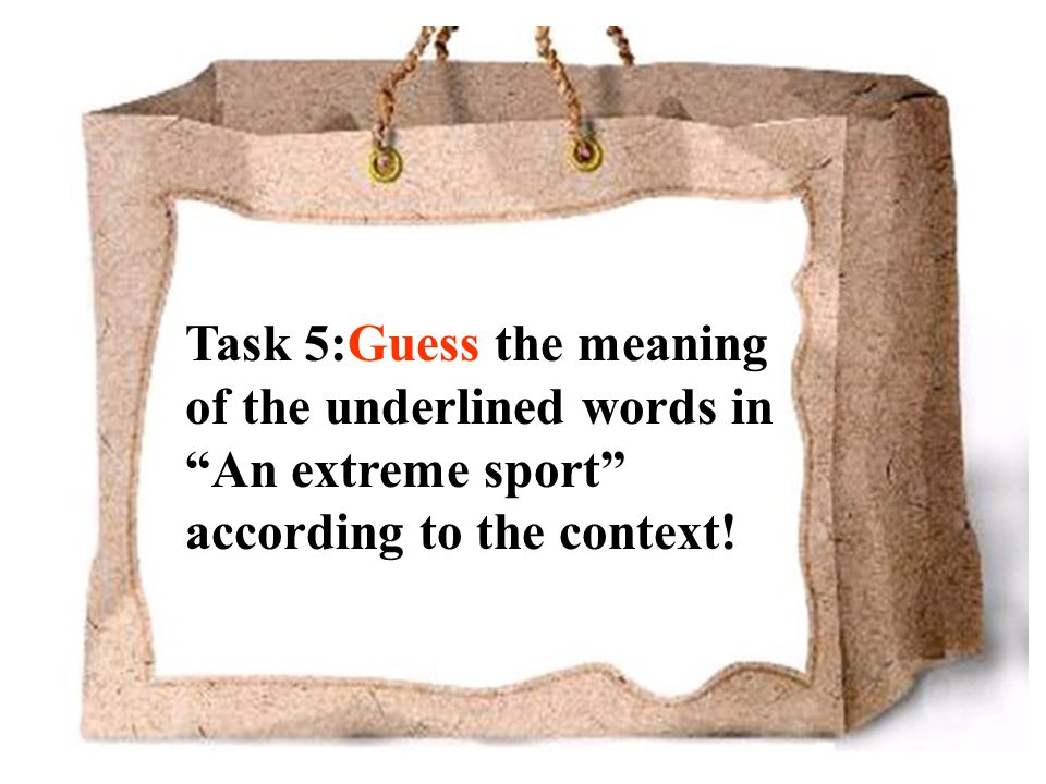 Task 5:Guess the meaning of the underlined words in An extreme sport according to the context!
