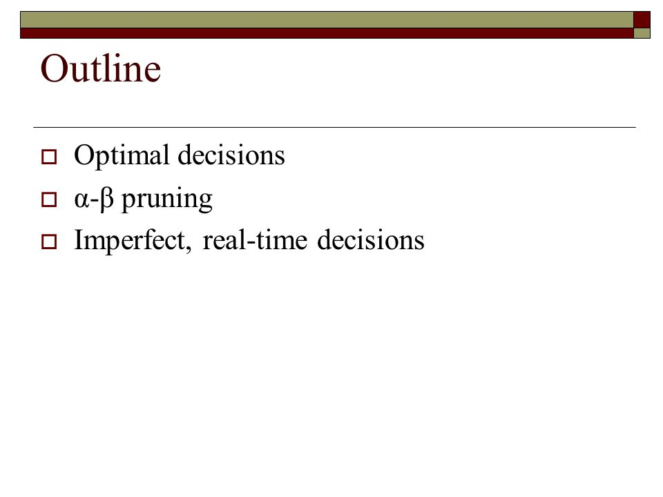 Outline  Optimal decisions  α-β pruning  Imperfect, real-time decisions