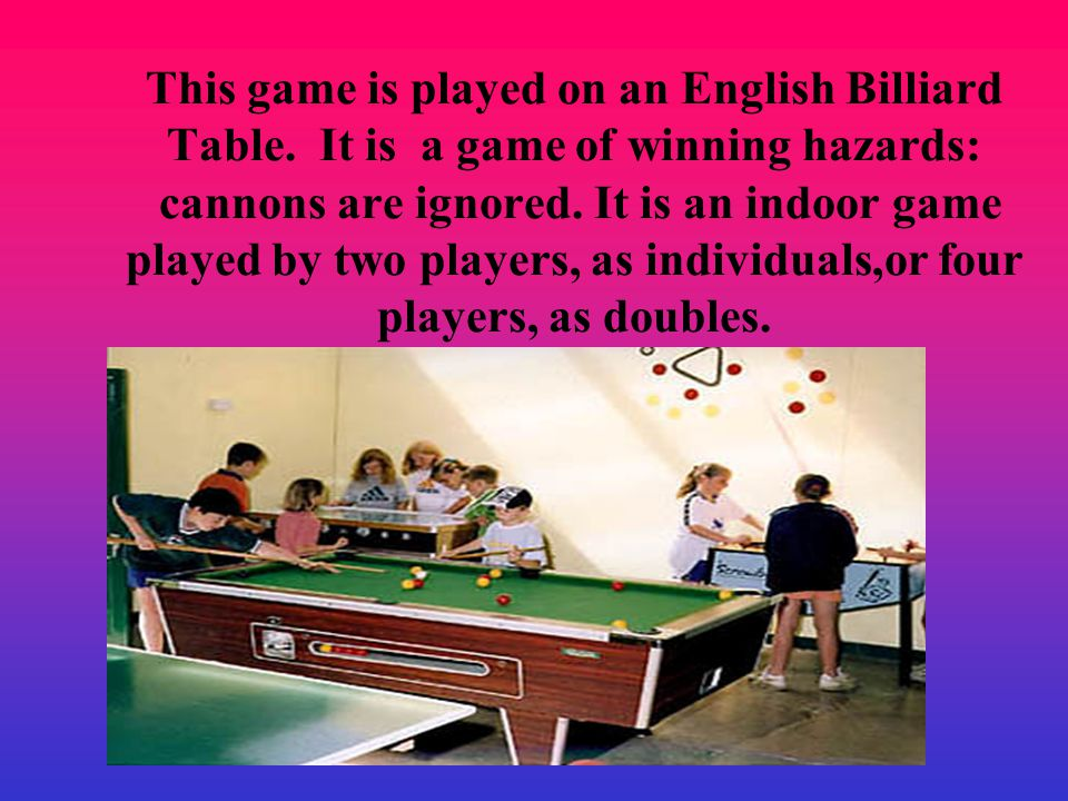 This game is played on an English Billiard Table.