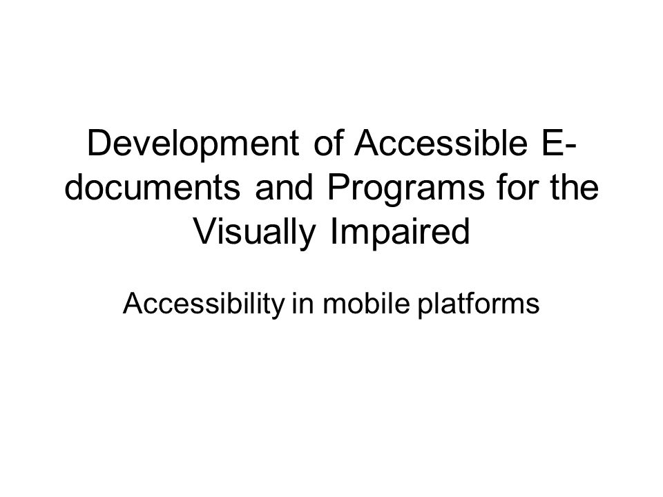 Development of Accessible E- documents and Programs for the Visually Impaired Accessibility in mobile platforms