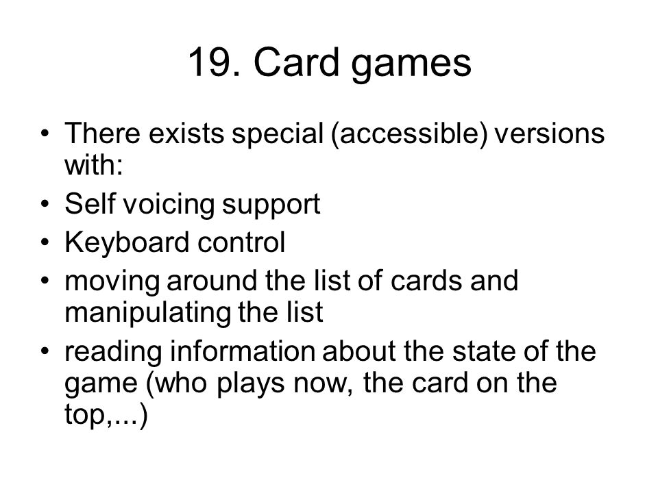 19. Card games There exists special (accessible) versions with: Self voicing support Keyboard control moving around the list of cards and manipulating
