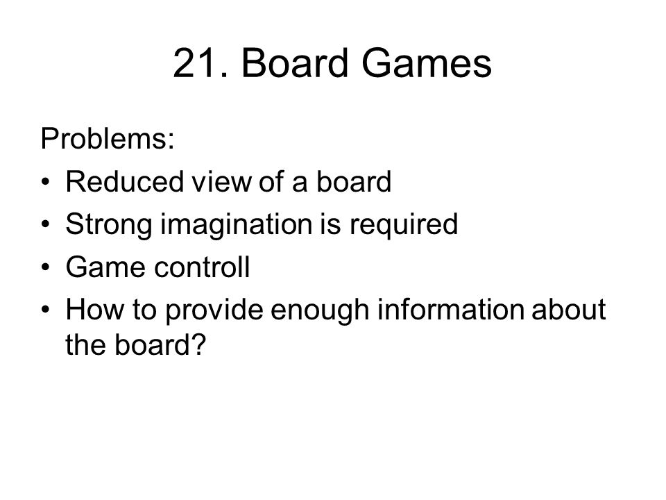 21. Board Games Problems: Reduced view of a board Strong imagination is required Game controll How to provide enough information about the board?