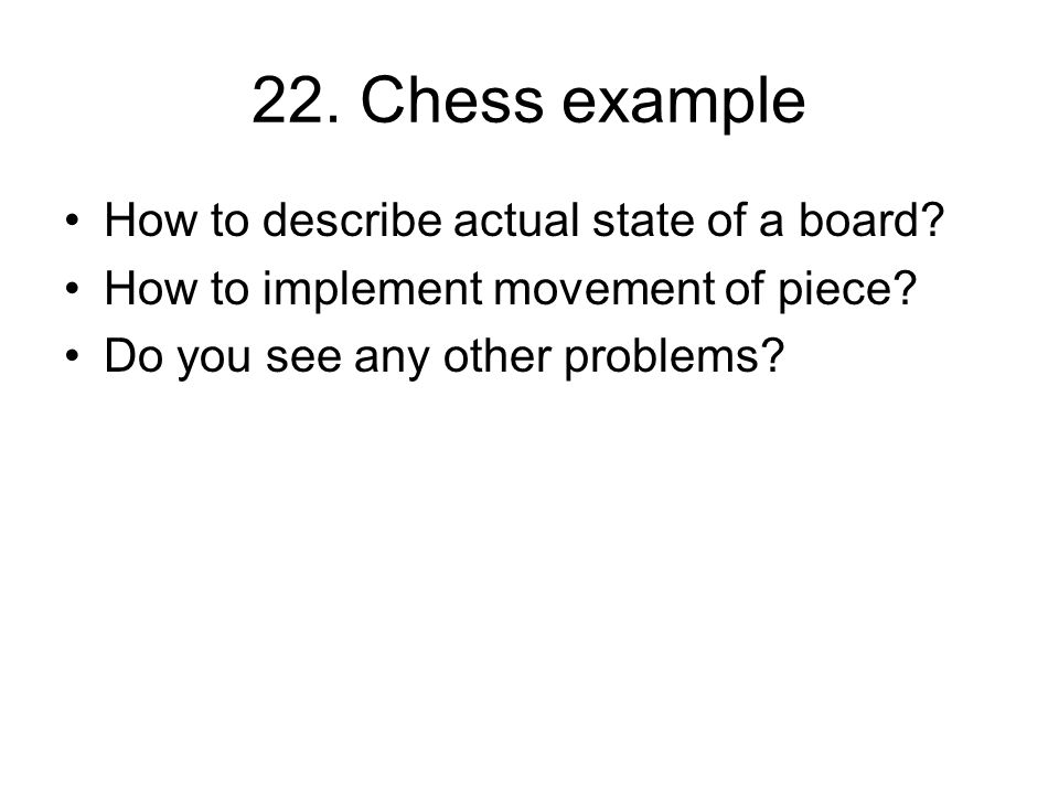 22. Chess example How to describe actual state of a board? How to implement movement of piece? Do you see any other problems?