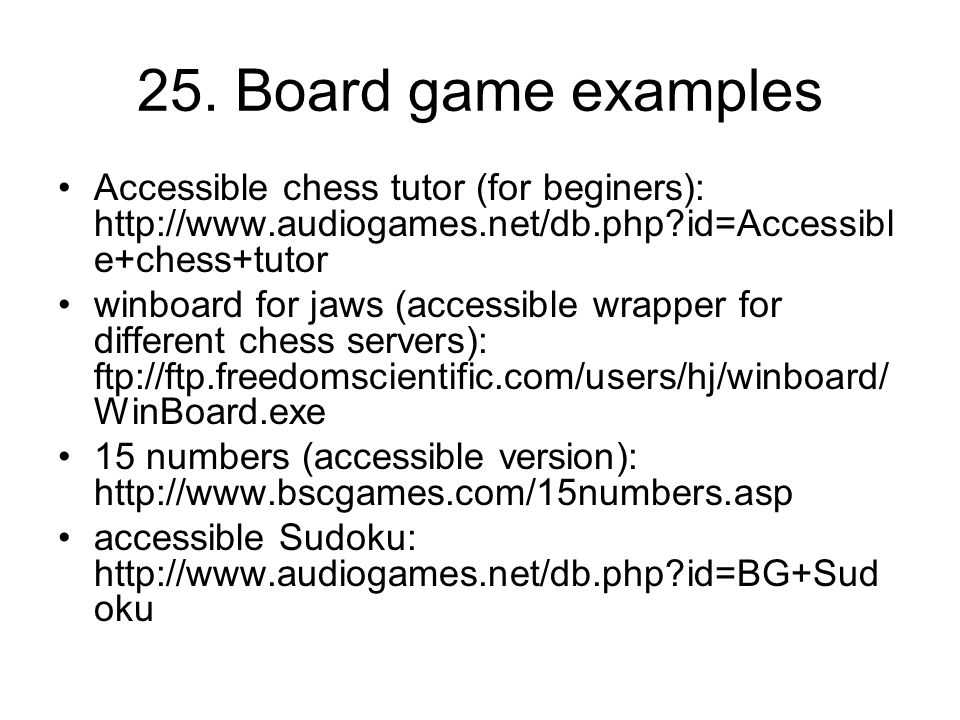 25. Board game examples Accessible chess tutor (for beginers): http://www.audiogames.net/db.php?id=Accessibl e+chess+tutor winboard for jaws (accessib