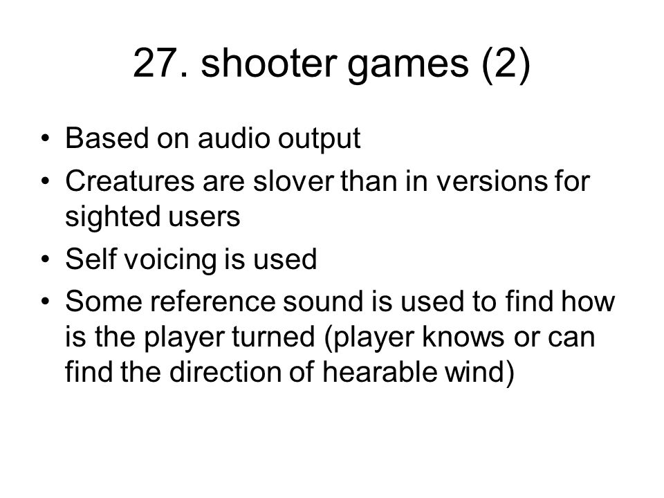 27. shooter games (2) Based on audio output Creatures are slover than in versions for sighted users Self voicing is used Some reference sound is used