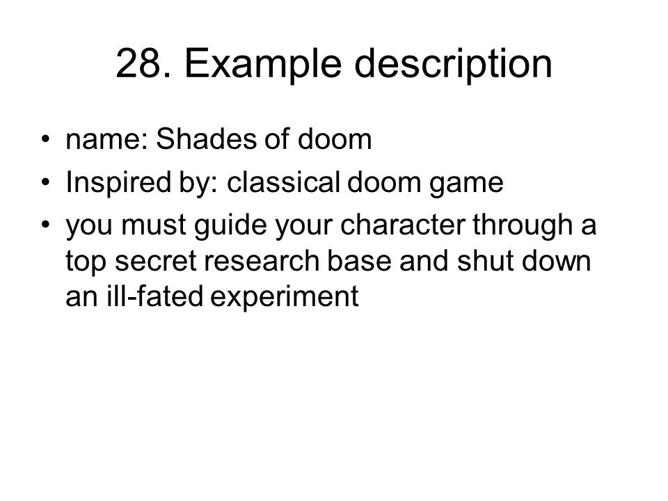 28. Example description name: Shades of doom Inspired by: classical doom game you must guide your character through a top secret research base and shu