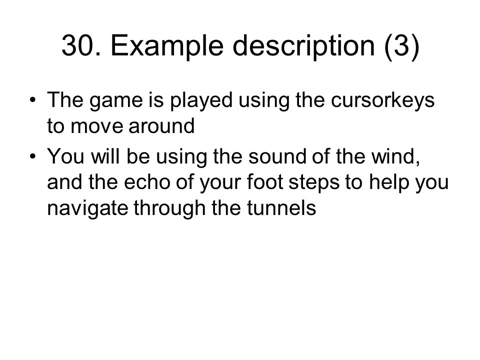 30. Example description (3) The game is played using the cursorkeys to move around You will be using the sound of the wind, and the echo of your foot