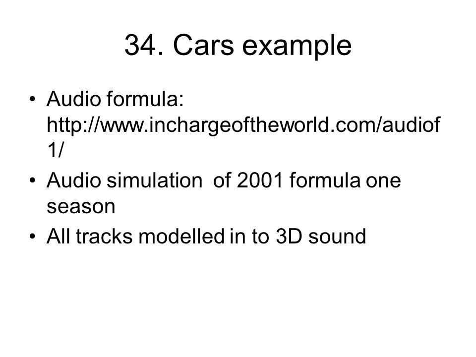 34. Cars example Audio formula: http://www.inchargeoftheworld.com/audiof 1/ Audio simulation of 2001 formula one season All tracks modelled in to 3D s