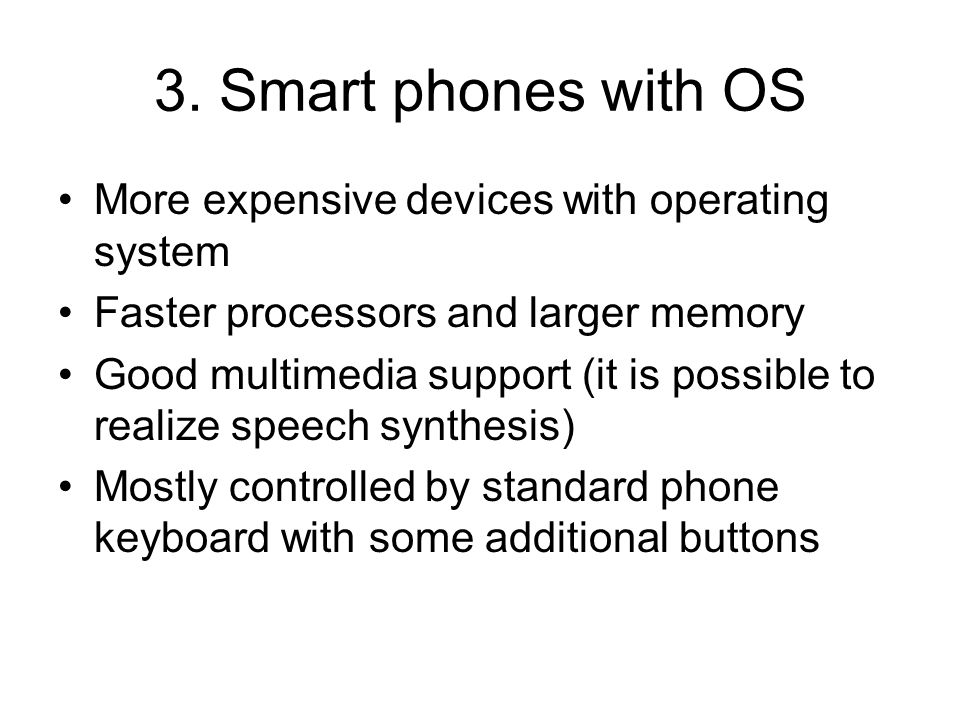 3. Smart phones with OS More expensive devices with operating system Faster processors and larger memory Good multimedia support (it is possible to re
