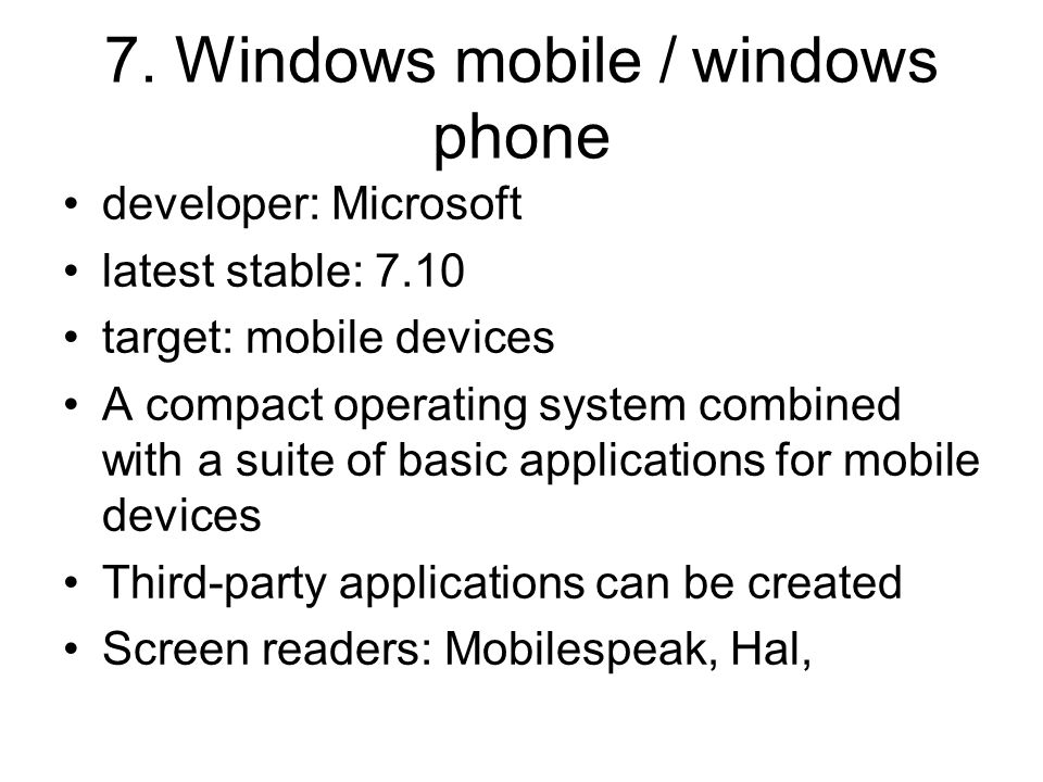 7. Windows mobile / windows phone developer: Microsoft latest stable: 7.10 target: mobile devices A compact operating system combined with a suite of
