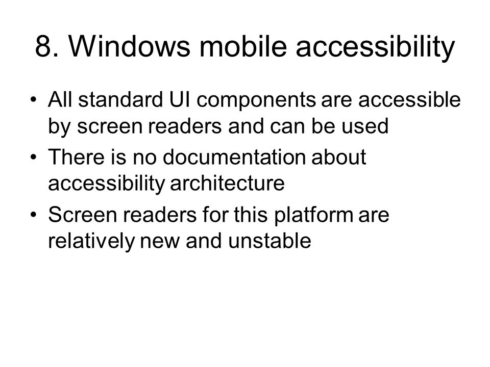 8. Windows mobile accessibility All standard UI components are accessible by screen readers and can be used There is no documentation about accessibil
