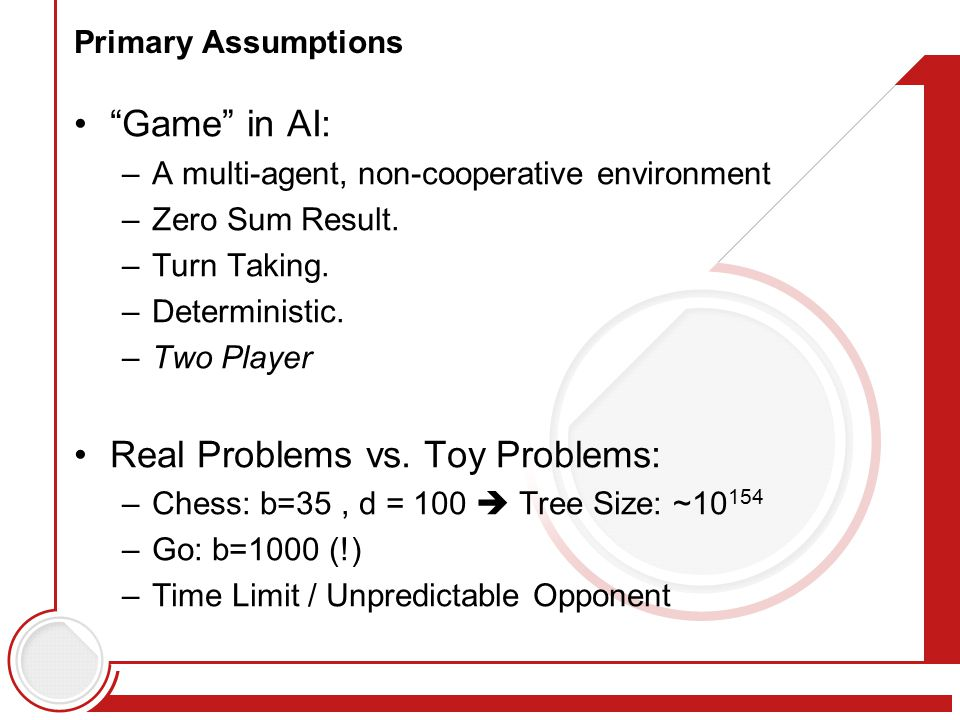 """Primary Assumptions """"Game"""" in AI: –A multi-agent, non-cooperative environment –Zero Sum Result. –Turn Taking. –Deterministic. –Two Player Real Problem"""