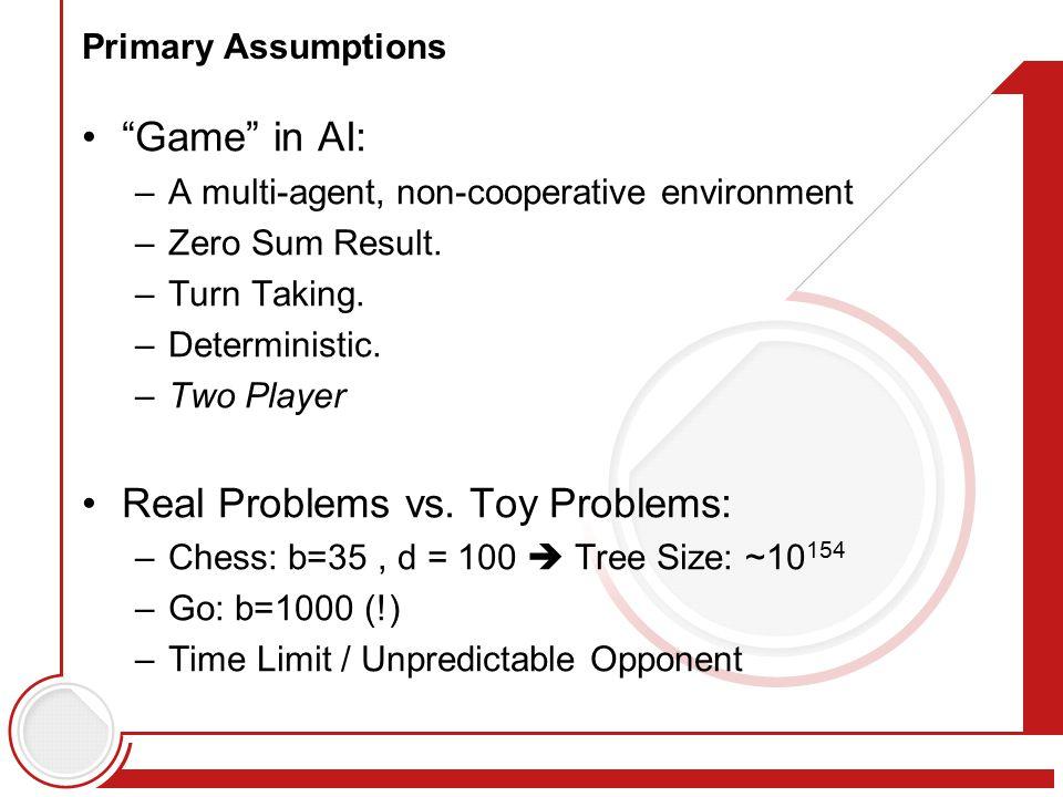 Primary Assumptions Game in AI: –A multi-agent, non-cooperative environment –Zero Sum Result.