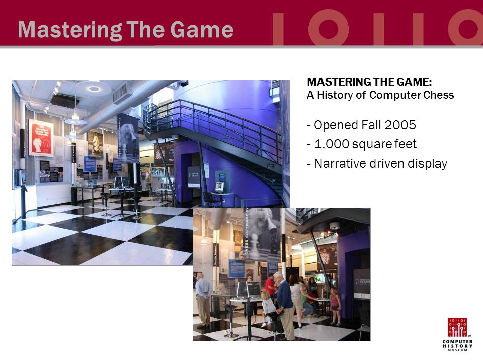 Mastering The Game MASTERING THE GAME: A History of Computer Chess - Opened Fall 2005 - 1,000 square feet - Narrative driven display