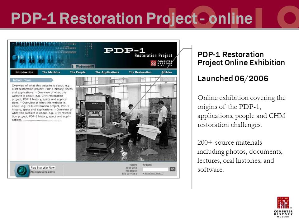 PDP-1 Restoration Project - online PDP-1 Restoration Project Online Exhibition Launched 06/2006 Online exhibition covering the origins of the PDP-1, applications, people and CHM restoration challenges.