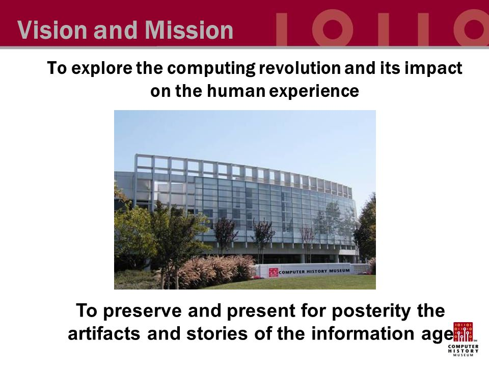 To explore the computing revolution and its impact on the human experience Vision and Mission To preserve and present for posterity the artifacts and stories of the information age