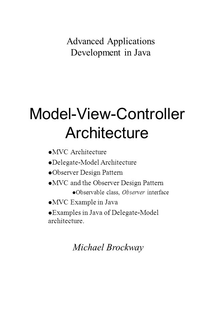 Michael Brockway Advanced Applications Development in Java Model-View-Controller Architecture l MVC Architecture l Delegate-Model Architecture l Observer Design Pattern l MVC and the Observer Design Pattern l Observable class, Observer interface l MVC Example in Java l Examples in Java of Delegate-Model architecture.