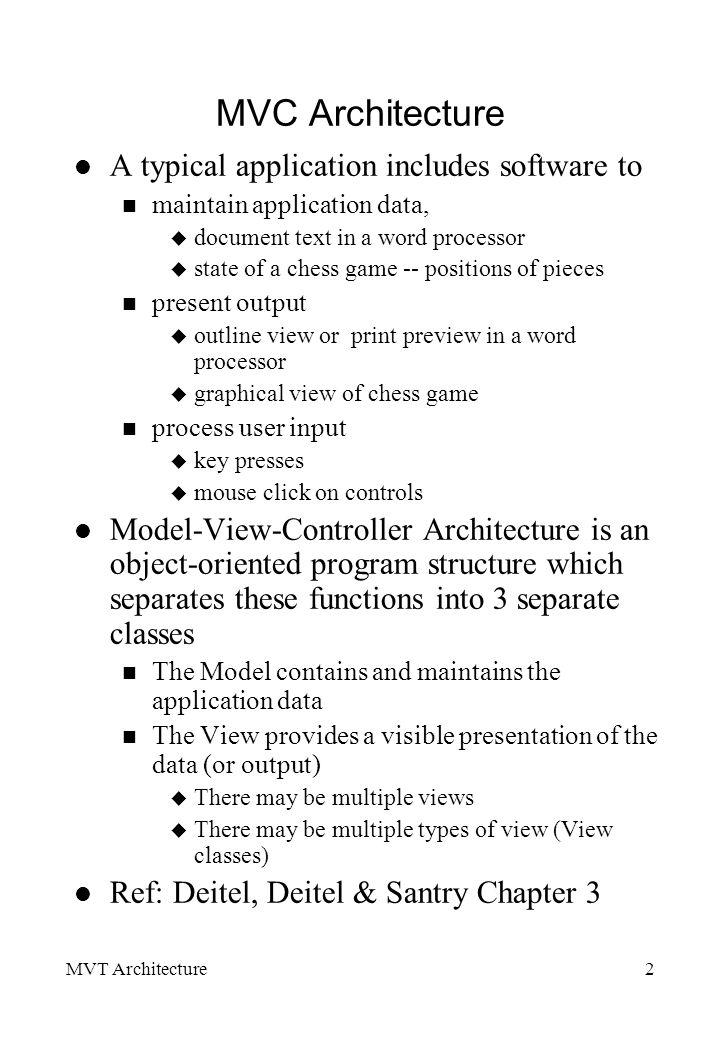 MVT Architecture13 Examples in Java of Delegate-Model architecture JTree DefaultTreeModel > Javax.swing.tree.TreeModel getPathToRoot(TreeNode) : TreeNode[] removeNodeFromParentremoveNodeFromParent( MutableTreeNode node) void insertNodeInto(MutableTreeNode MutableTreeNode newChild,MutableTreeNode MutableTreeNode parent, intMutableTreeNode index) JTree Javax.swing.JComponent getChild(Obj parent, int index): Object getIndexOfChild(Object): int getRoot(): Object isLeaf(Object node): boolean getRoot(TreeNode): Object getLastSelectedPathComponent : Object > Javax.swing.tree.TreeNode getChildAt(int index): Object getChildCount(): int getParent(): Treenode isLeaf(): boolean etc > MutableTreeNode Insert(MutableTreeNode chld, int idx) removeremove(int idx) etc DefaultMutableTreeNode Constructor(Object o) add(MutableTreeNode chld) Insert(MutableTreeNode chld, int idx) removeremove(int idx) getDepth(): int breadthFirstEnumeration() :Enumeration depthFirstEnumeration() :Enumeration etc